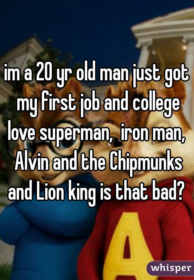 im a 20 yr old man just got my first job and college love superman,  iron man,  Alvin and the Chipmunks and Lion king is that bad?