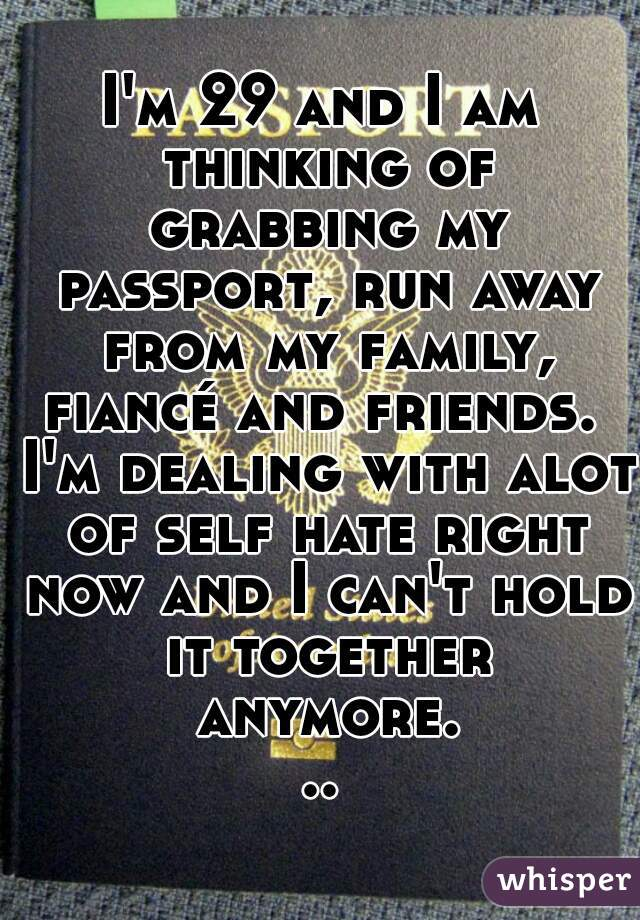 I'm 29 and I am thinking of grabbing my passport, run away from my family, fiancé and friends.  I'm dealing with alot of self hate right now and I can't hold it together anymore...