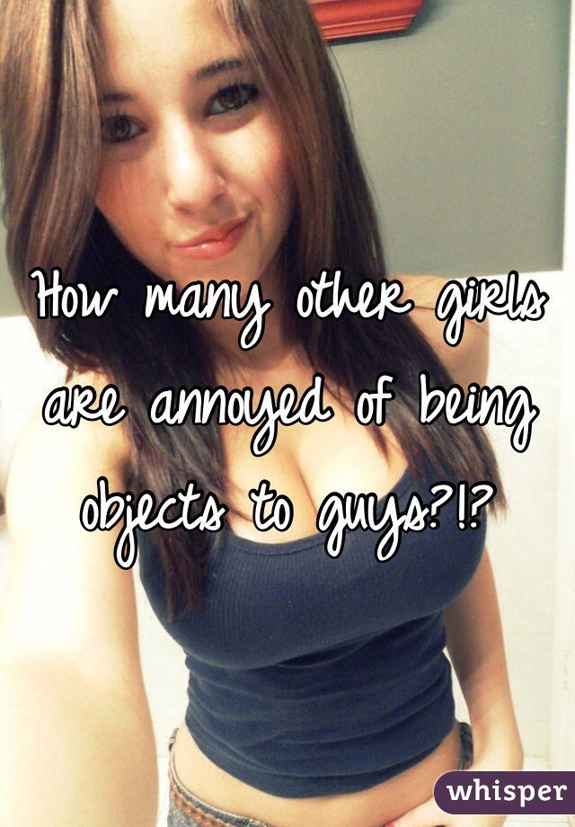 How many other girls are annoyed of being objects to guys?!?