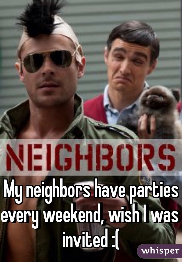 My neighbors have parties every weekend, wish I was invited :(