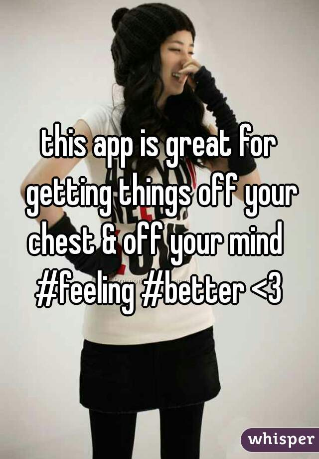 this app is great for getting things off your chest & off your mind   #feeling #better <3
