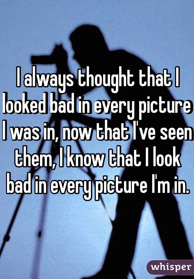 I always thought that I looked bad in every picture I was in, now that I've seen them, I know that I look bad in every picture I'm in.