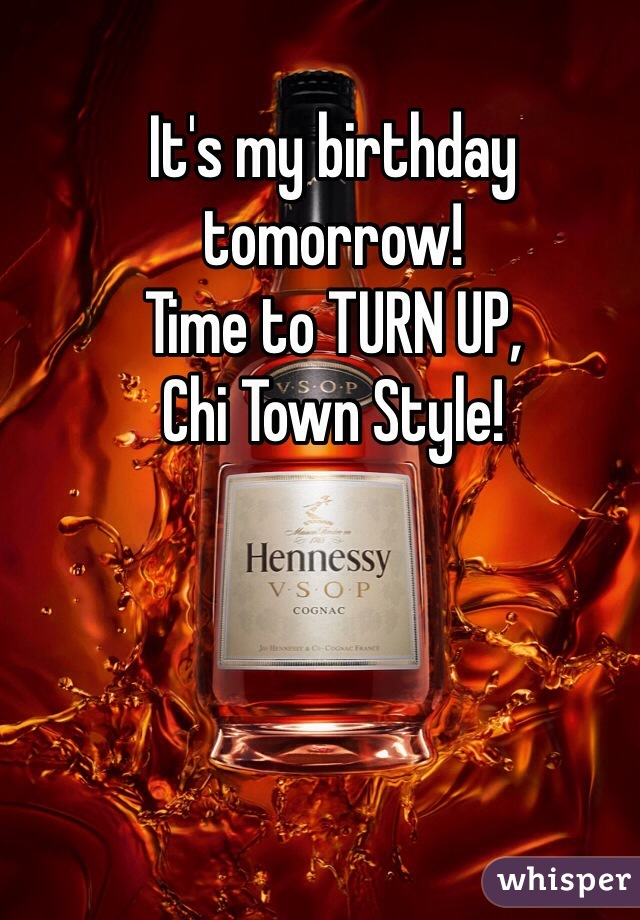 It's my birthday tomorrow! Time to TURN UP, Chi Town Style!