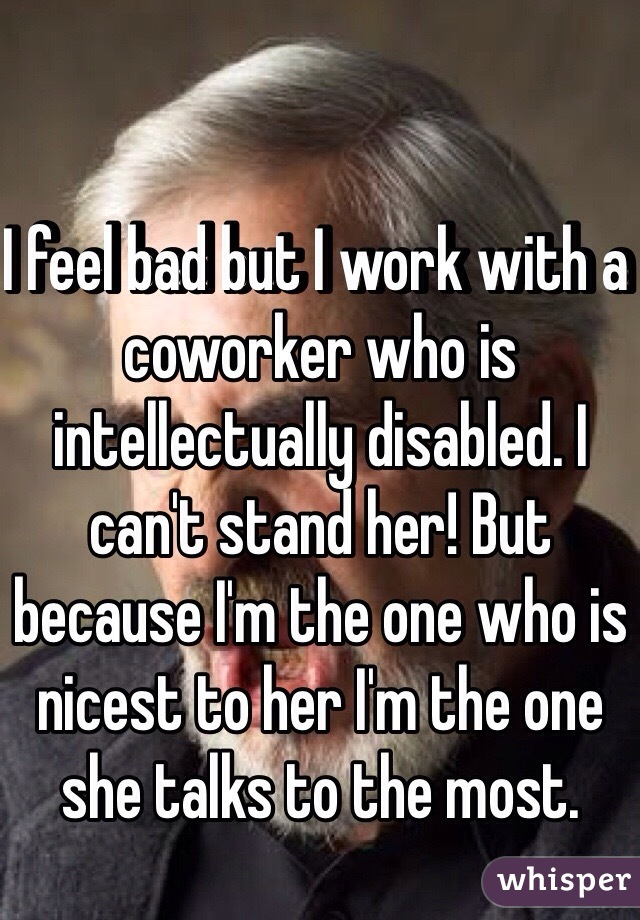 I feel bad but I work with a coworker who is intellectually disabled. I can't stand her! But because I'm the one who is nicest to her I'm the one she talks to the most.