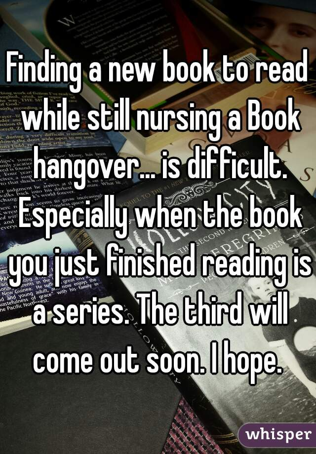 Finding a new book to read while still nursing a Book hangover... is difficult. Especially when the book you just finished reading is a series. The third will come out soon. I hope.