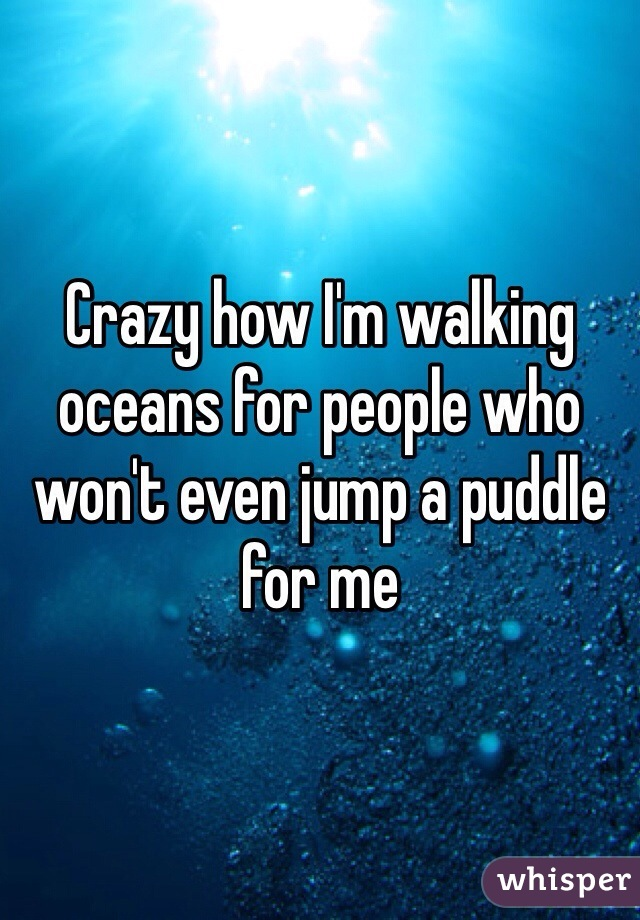 Crazy how I'm walking oceans for people who won't even jump a puddle for me