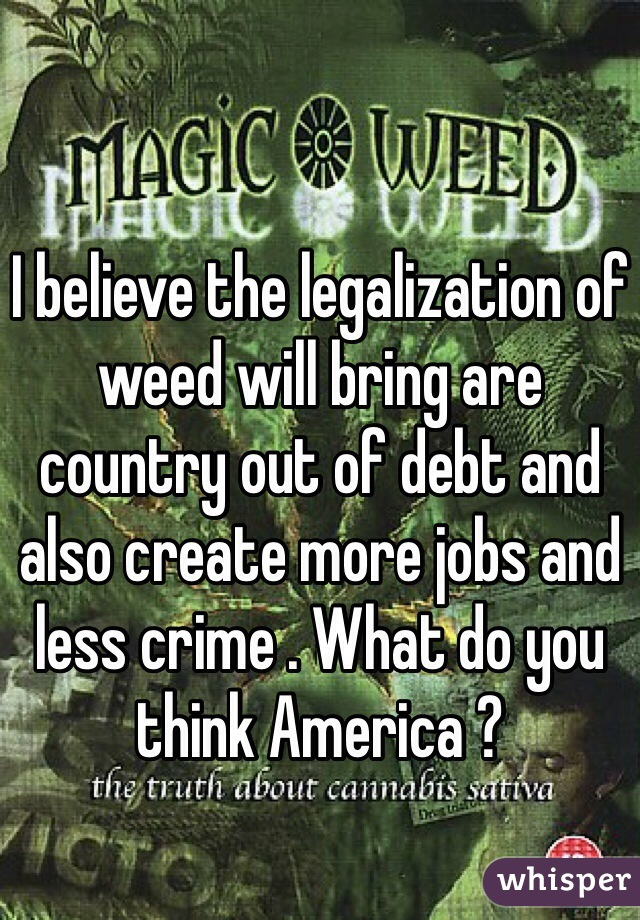 I believe the legalization of weed will bring are country out of debt and also create more jobs and less crime . What do you think America ?