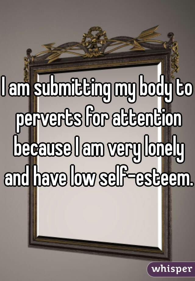I am submitting my body to perverts for attention because I am very lonely and have low self-esteem.