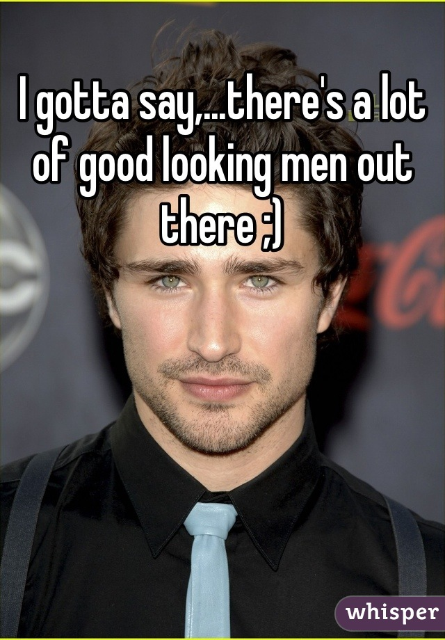 I gotta say,...there's a lot of good looking men out there ;)