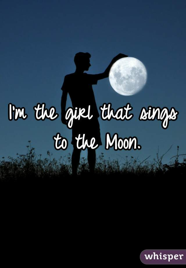 I'm the girl that sings to the Moon.
