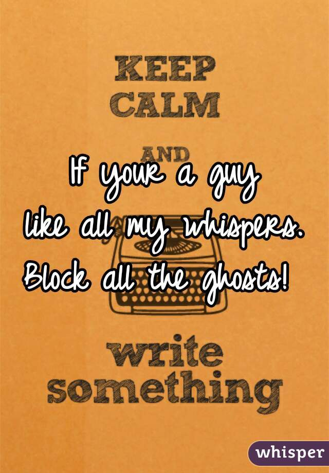 If your a guy like all my whispers.  Block all the ghosts!