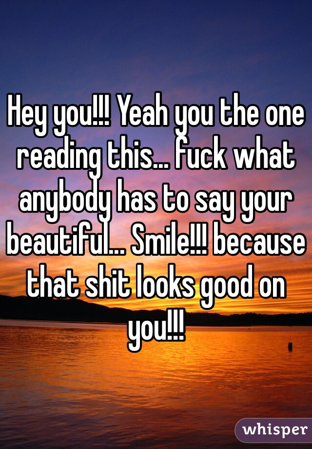 Hey you!!! Yeah you the one reading this... fuck what anybody has to say your beautiful... Smile!!! because that shit looks good on you!!!
