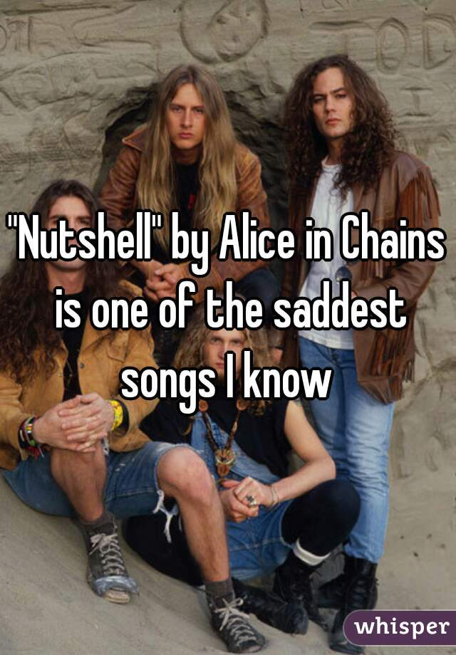 """""""Nutshell"""" by Alice in Chains is one of the saddest songs I know"""