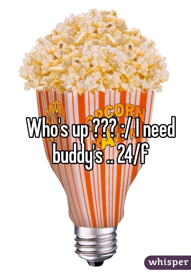 Who's up ??? :/ I need buddy's .. 24/f