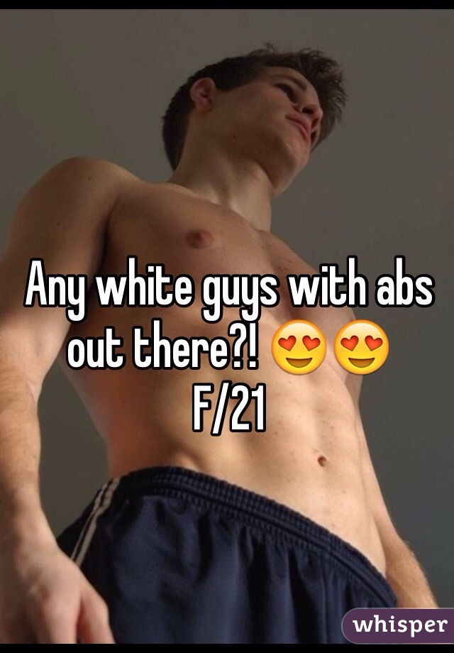 Any white guys with abs out there?! 😍😍 F/21