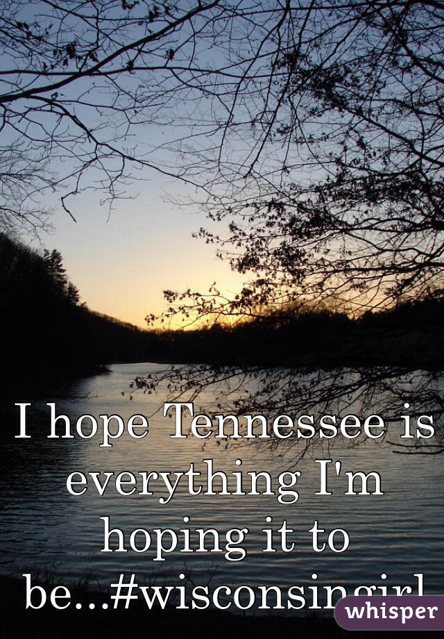 I hope Tennessee is everything I'm hoping it to be...#wisconsingirl