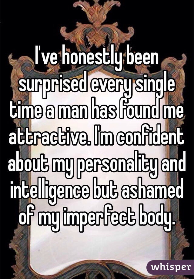 I've honestly been surprised every single time a man has found me attractive. I'm confident about my personality and intelligence but ashamed of my imperfect body.