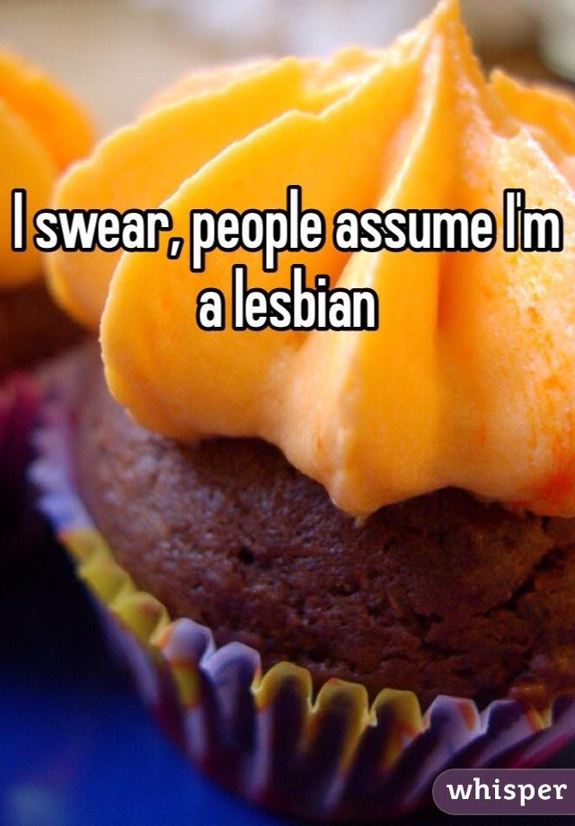 I swear, people assume I'm a lesbian