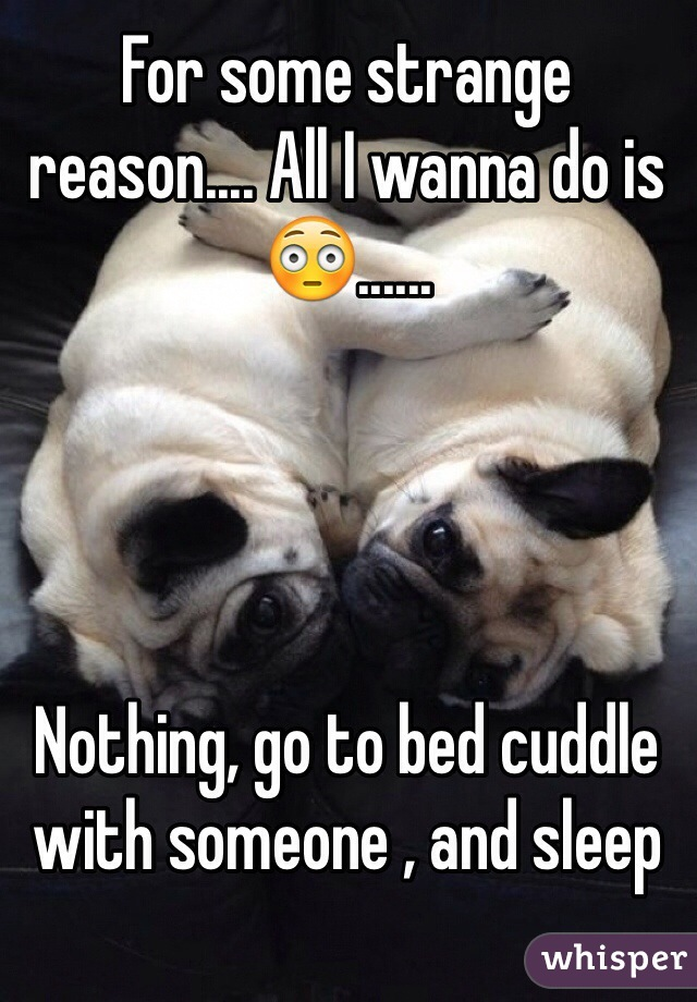 For some strange reason.... All I wanna do is 😳......     Nothing, go to bed cuddle with someone , and sleep