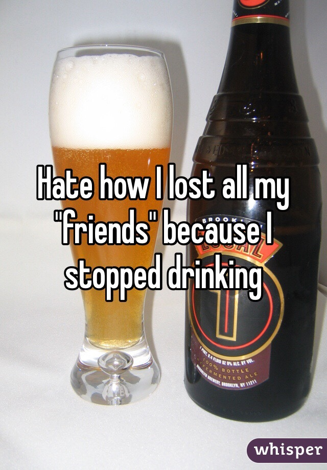 "Hate how I lost all my ""friends"" because I stopped drinking"