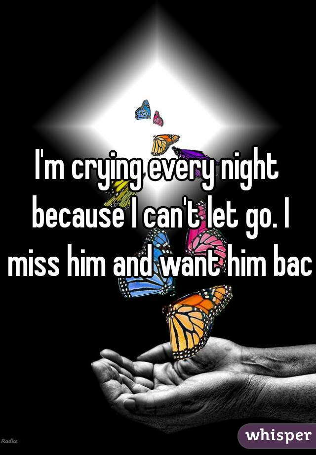 I'm crying every night because I can't let go. I miss him and want him back