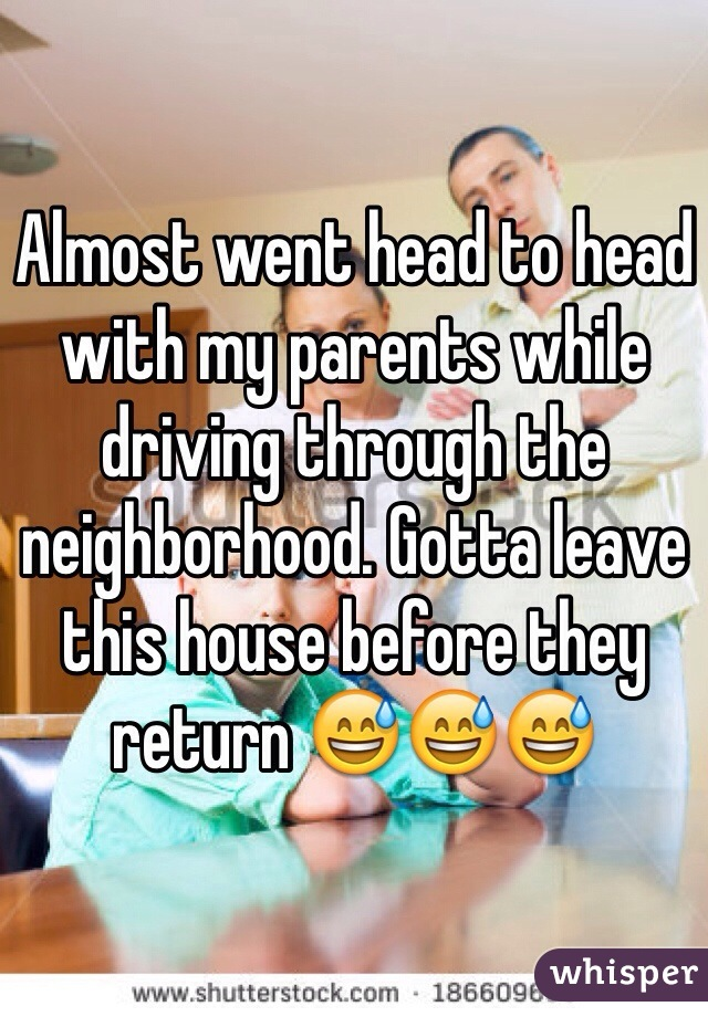 Almost went head to head with my parents while driving through the neighborhood. Gotta leave this house before they return 😅😅😅