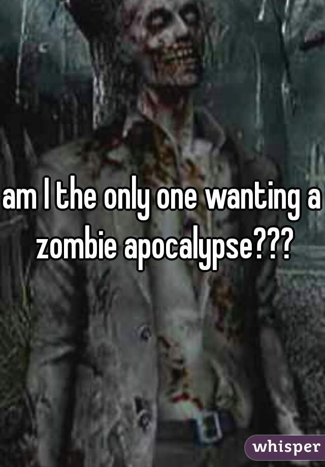 am I the only one wanting a zombie apocalypse???