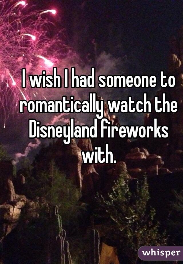 I wish I had someone to romantically watch the Disneyland fireworks with.