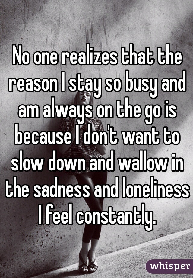 No one realizes that the reason I stay so busy and am always on the go is because I don't want to slow down and wallow in the sadness and loneliness I feel constantly.