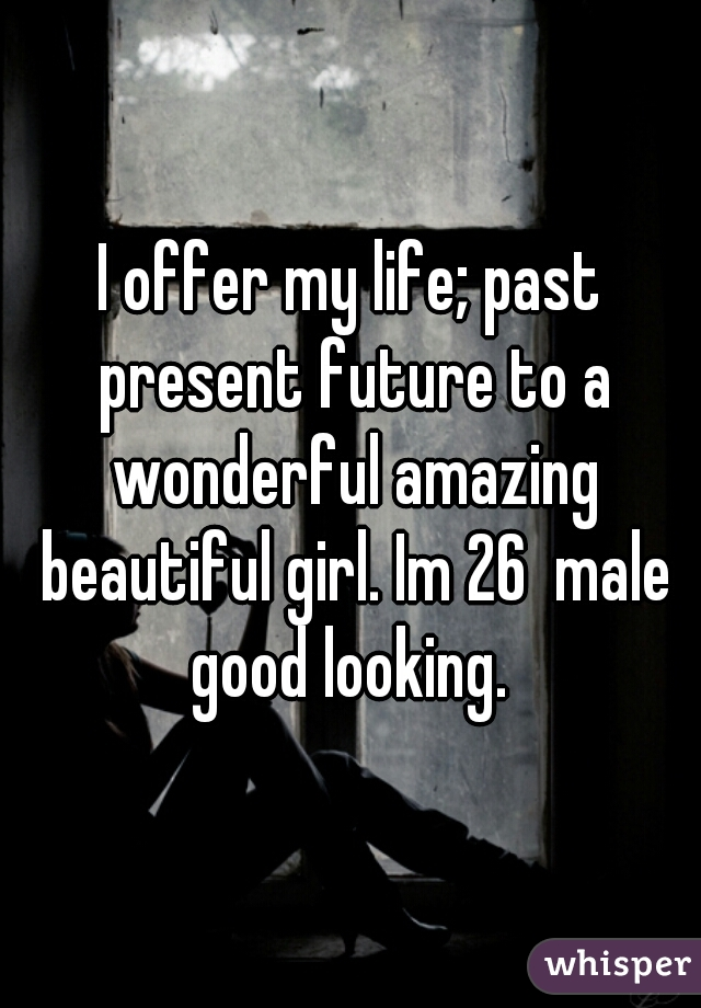 I offer my life; past present future to a wonderful amazing beautiful girl. Im 26  male good looking.