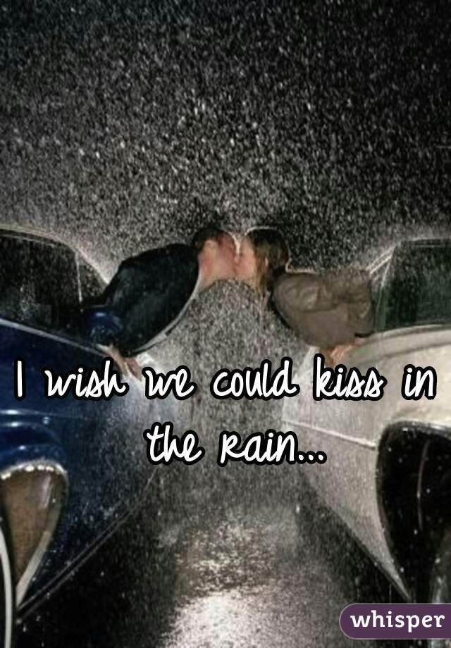 I wish we could kiss in the rain...