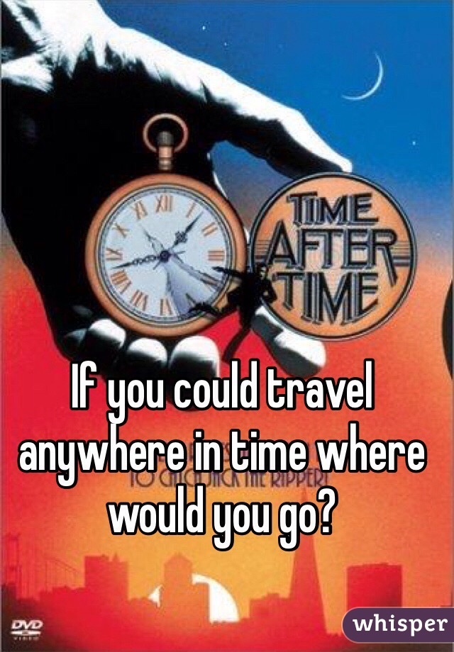 If you could travel anywhere in time where would you go?