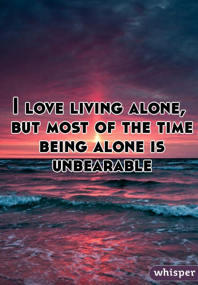 I love living alone, but most of the time being alone is unbearable