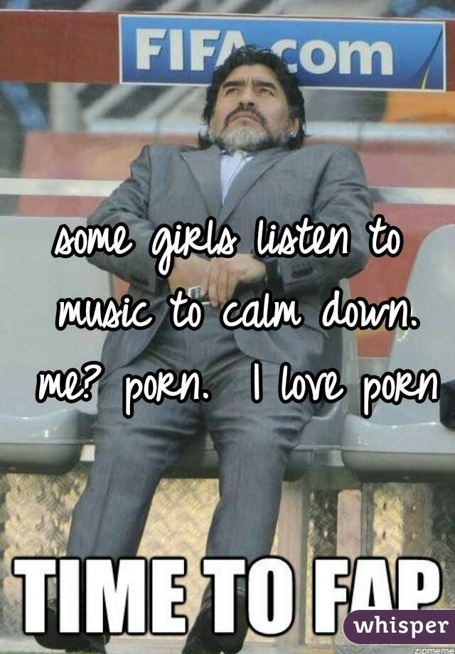 some girls listen to music to calm down. me? porn.  I love porn