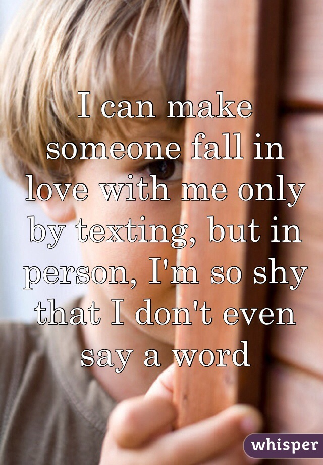 I can make someone fall in love with me only by texting, but in person, I'm so shy that I don't even say a word