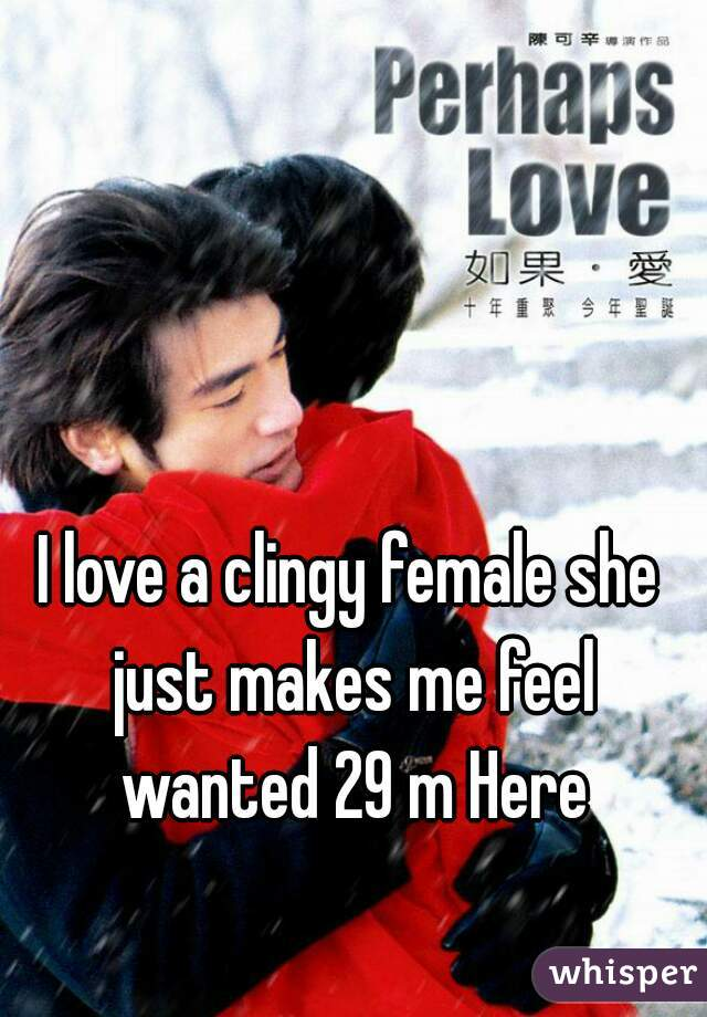 I love a clingy female she just makes me feel wanted 29 m Here