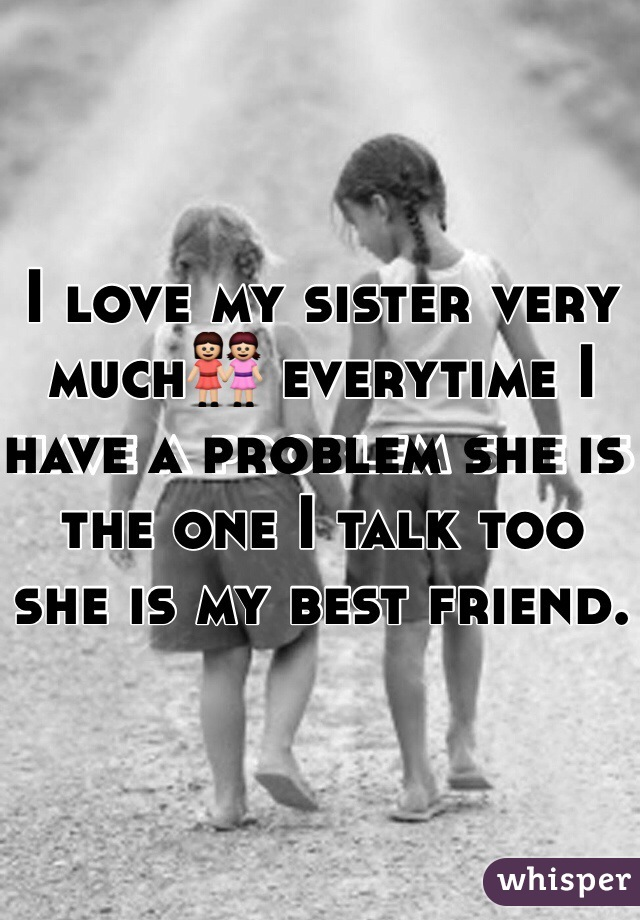 I love my sister very much👭 everytime I have a problem she is the one I talk too she is my best friend.
