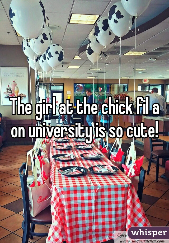 The girl at the chick fil a on university is so cute!