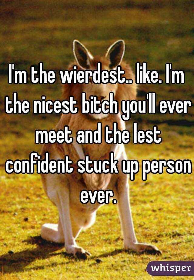 I'm the wierdest.. like. I'm the nicest bitch you'll ever meet and the lest confident stuck up person ever.