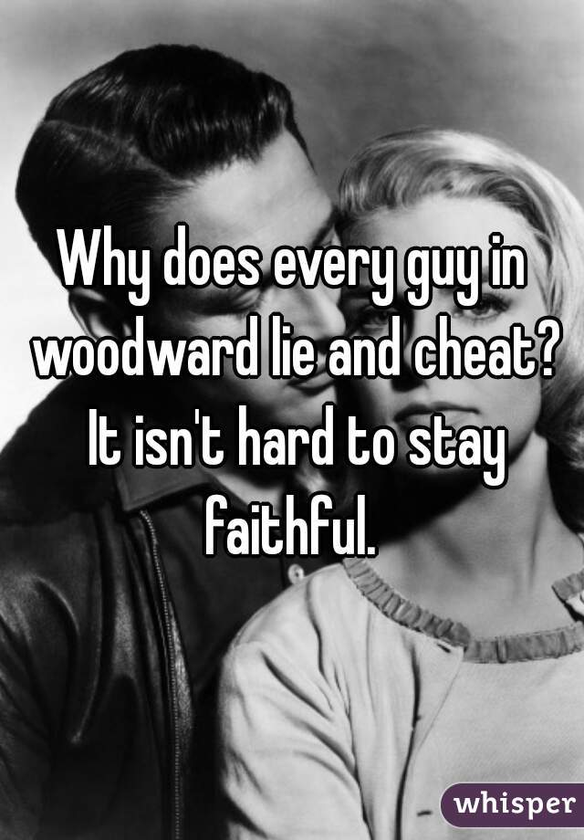 Why does every guy in woodward lie and cheat? It isn't hard to stay faithful.