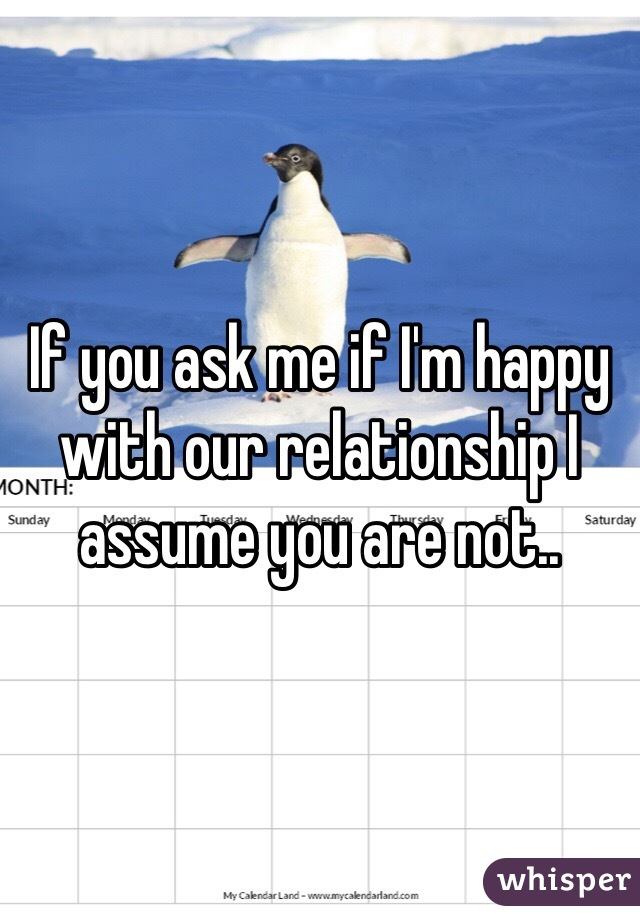 If you ask me if I'm happy with our relationship I assume you are not..