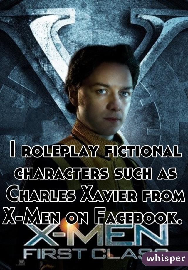 I roleplay fictional characters such as Charles Xavier from X-Men on Facebook.