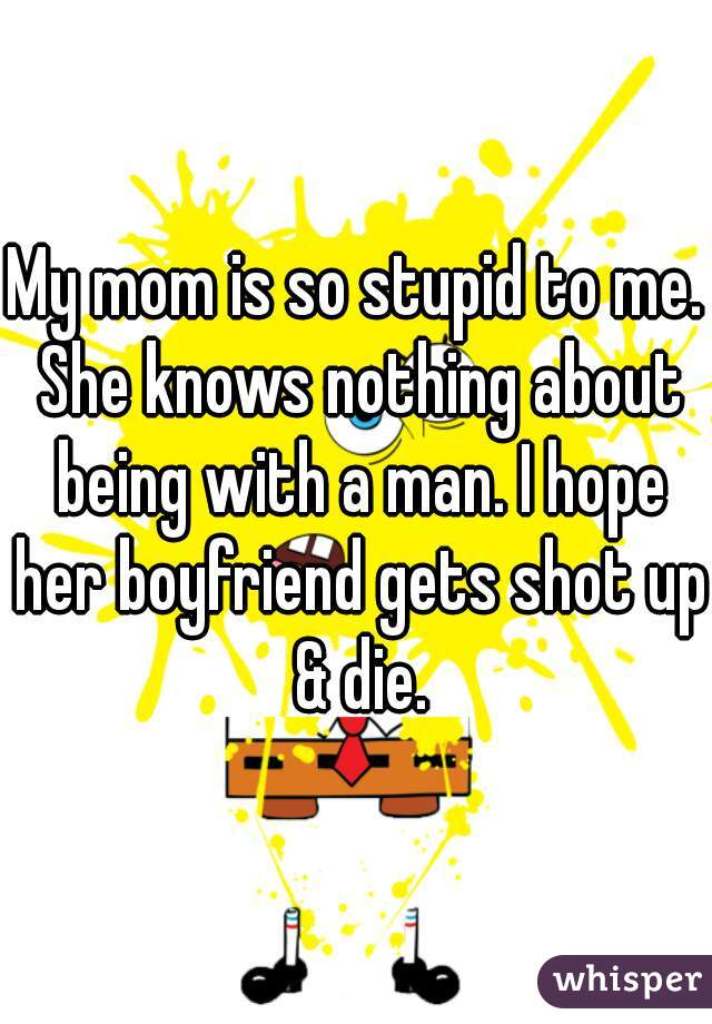 My mom is so stupid to me. She knows nothing about being with a man. I hope her boyfriend gets shot up & die.