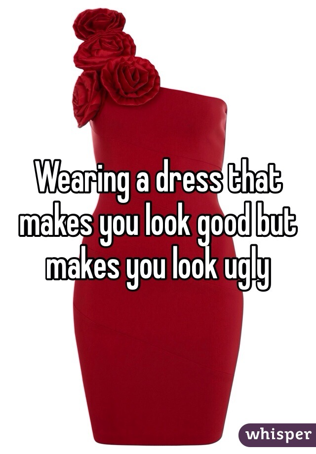 Wearing a dress that makes you look good but makes you look ugly