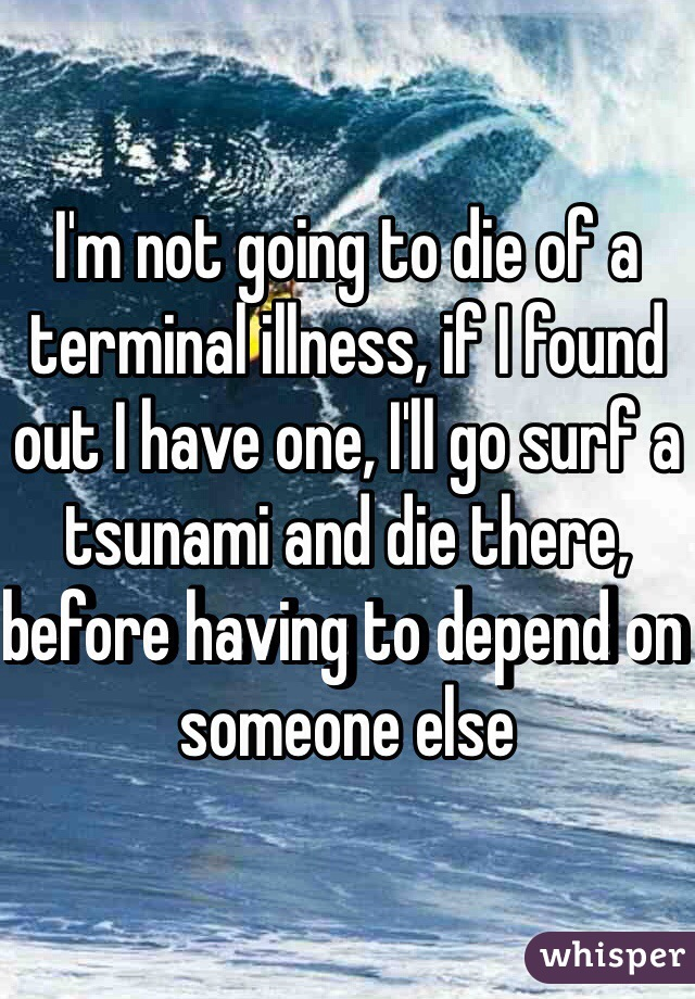 I'm not going to die of a terminal illness, if I found out I have one, I'll go surf a tsunami and die there, before having to depend on someone else