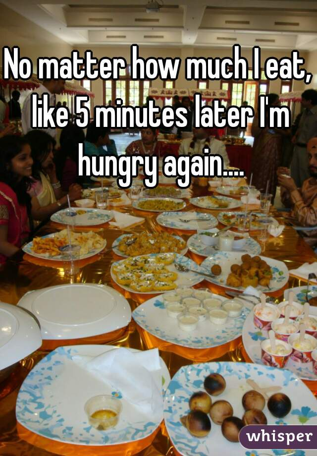No matter how much I eat, like 5 minutes later I'm hungry again....