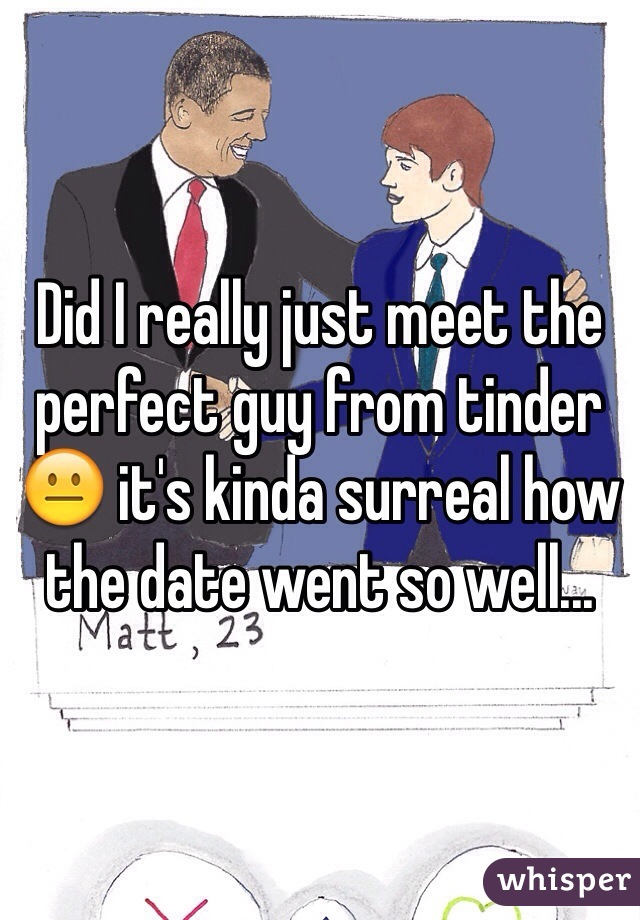 Did I really just meet the perfect guy from tinder 😐 it's kinda surreal how the date went so well...