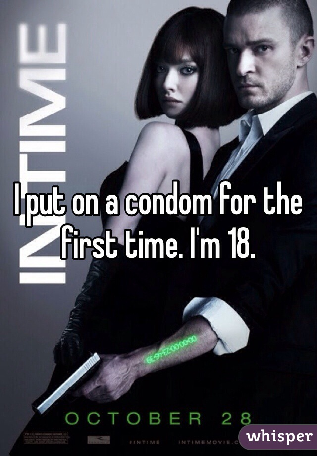 I put on a condom for the first time. I'm 18.