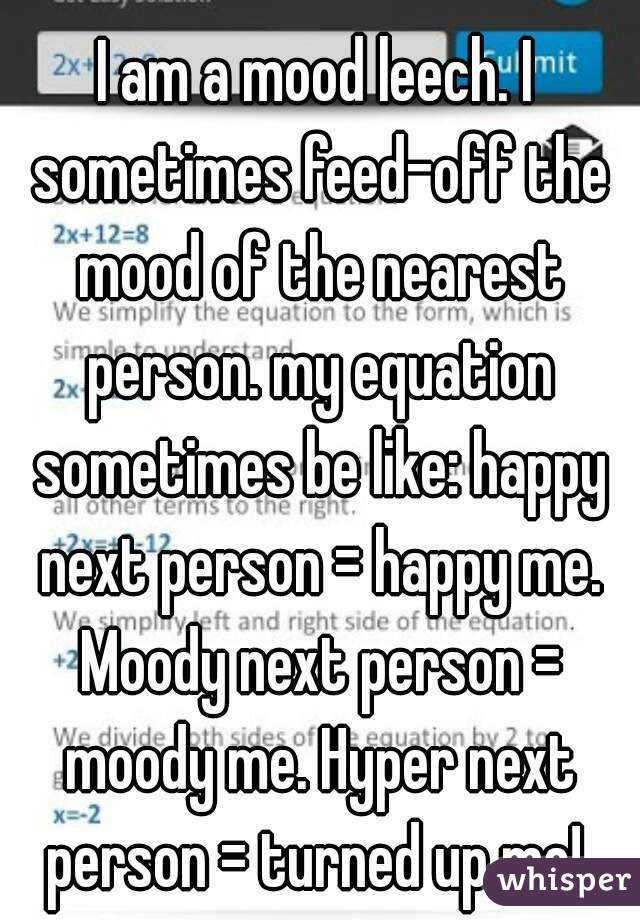 I am a mood leech. I sometimes feed-off the mood of the nearest person. my equation sometimes be like: happy next person = happy me. Moody next person = moody me. Hyper next person = turned up me!