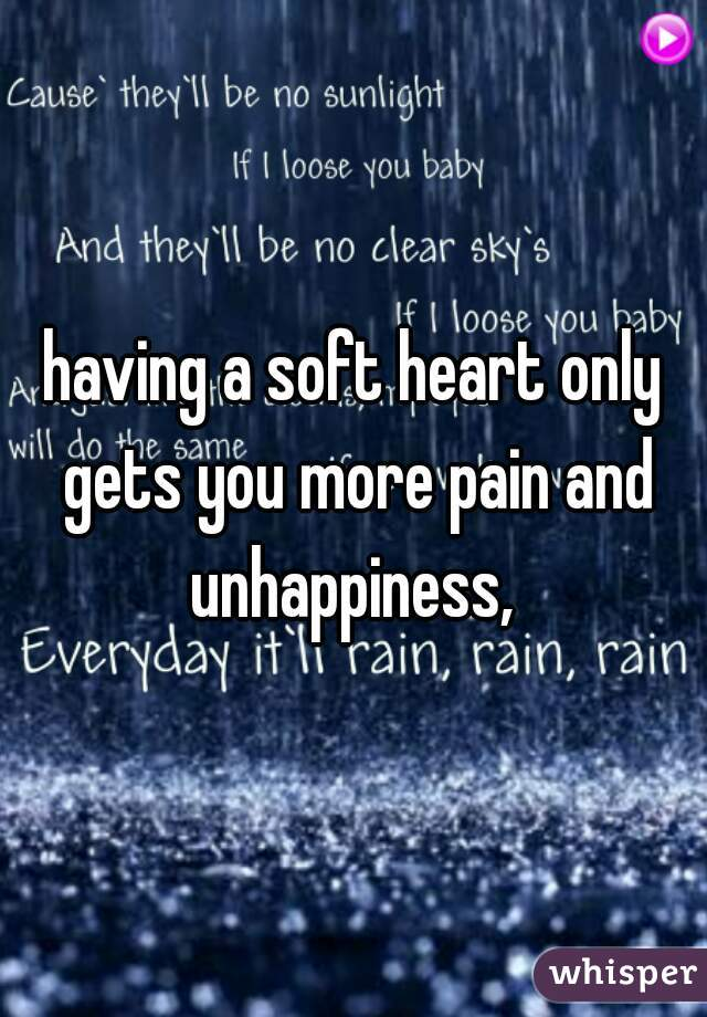 having a soft heart only gets you more pain and unhappiness,